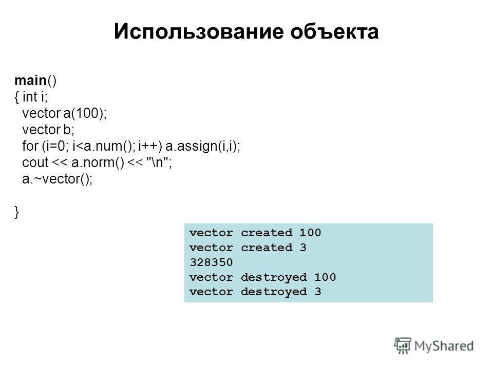 Использование объекта main() { int i; vector a(100); vector b; for (i=0; i
