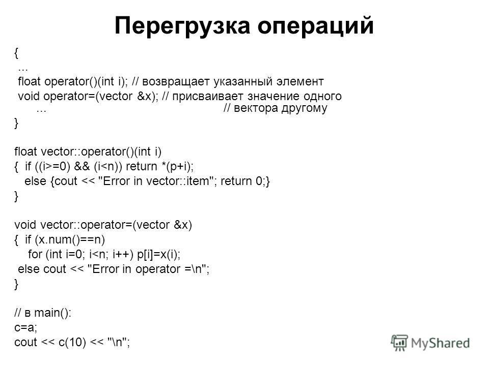 Перегрузка операций {... float operator()(int i); // возвращает указанный элемент void operator=(vector &x); // присваивает значение одного... // вектора другому } float vector::operator()(int i) { if ((i>=0) && (i