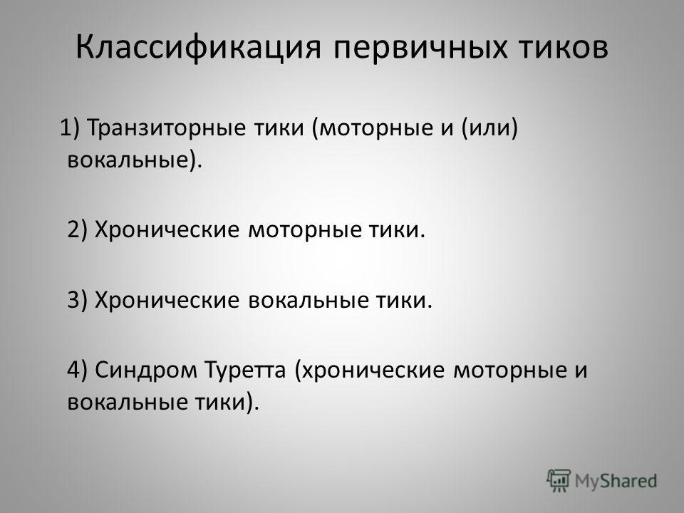 Классификация первичных тиков 1) Транзиторные тики (моторные и (или) вокальные). 2) Хронические моторные тики. 3) Хронические вокальные тики. 4) Синдром Туретта (хронические моторные и вокальные тики).