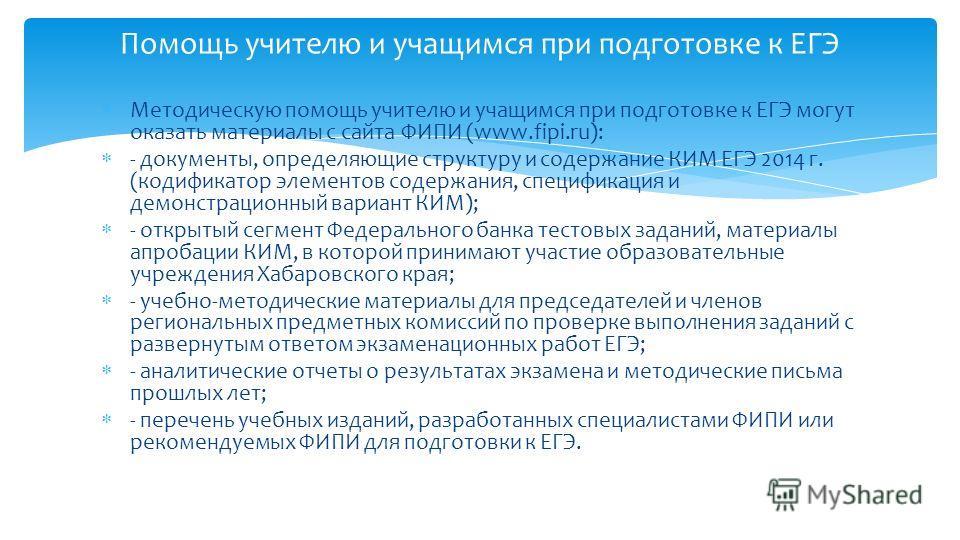 Методическую помощь учителю и учащимся при подготовке к ЕГЭ могут оказать материалы с сайта ФИПИ (www.fipi.ru): - документы, определяющие структуру и содержание КИМ ЕГЭ 2014 г. (кодификатор элементов содержания, спецификация и демонстрационный вариан