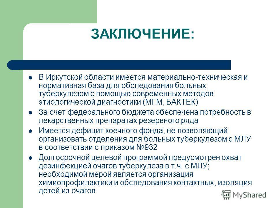 ЗАКЛЮЧЕНИЕ: В Иркутской области имеется материально-техническая и нормативная база для обследования больных туберкулезом с помощью современных методов этиологической диагностики (МГМ, БАКТЕК) За счет федерального бюджета обеспечена потребность в лека