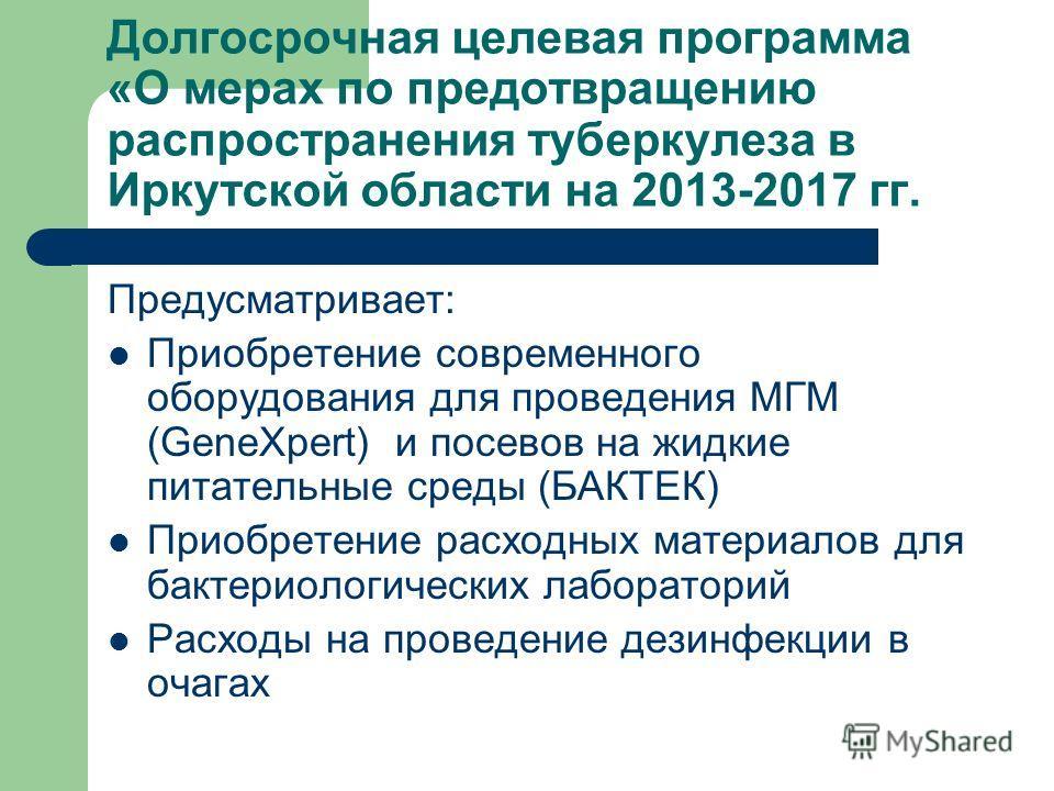 Долгосрочная целевая программа «О мерах по предотвращению распространения туберкулеза в Иркутской области на 2013-2017 гг. Предусматривает: Приобретение современного оборудования для проведения МГМ (GeneXpert) и посевов на жидкие питательные среды (Б