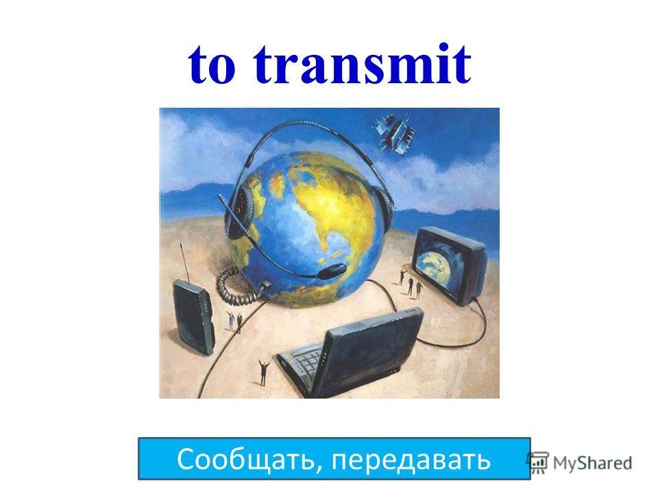 to transmit Сообщать, передавать