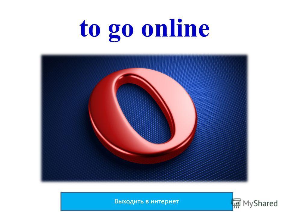 to go online Выходить в интернет