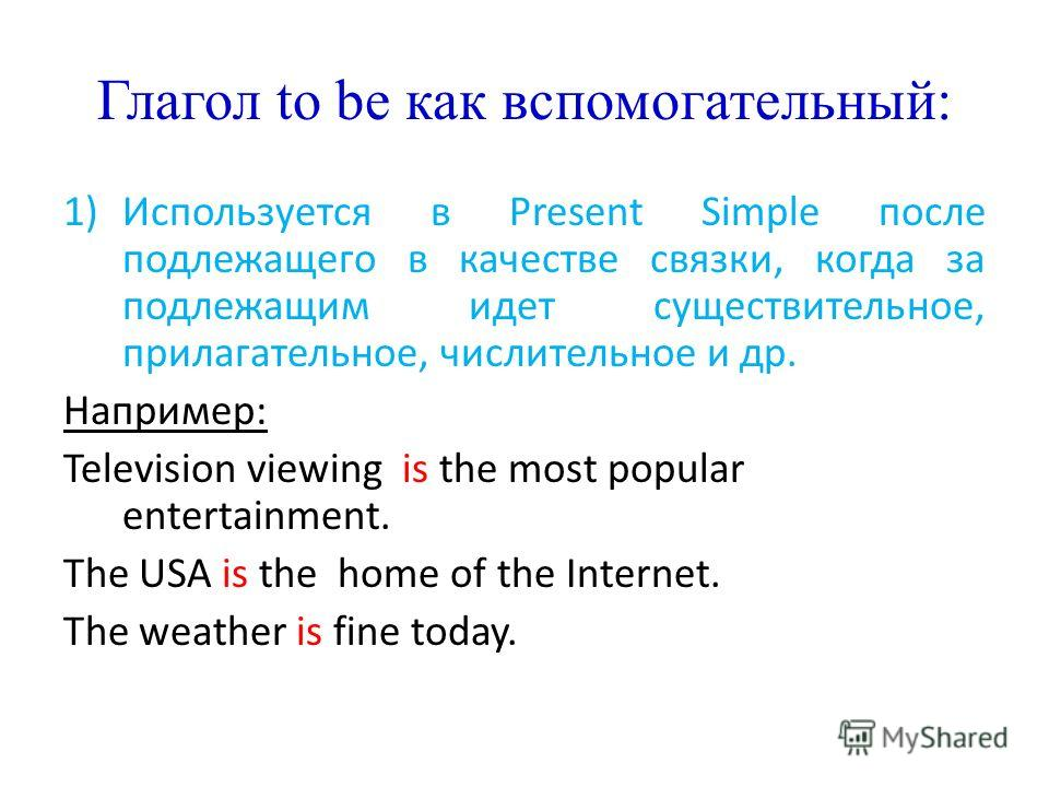 Глагол to be как вспомогательный: 1)Используется в Present Simple после подлежащего в качестве связки, когда за подлежащим идет существительное, прилагательное, числительное и др. Например: Television viewing is the most popular entertainment. The US