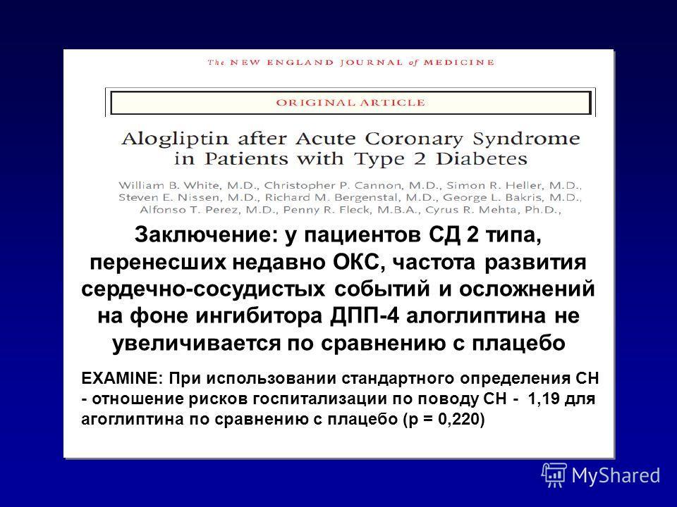 Заключение: у пациентов СД 2 типа, перенесших недавно ОКС, частота развития сердечно-сосудистых событий и осложнений на фоне ингибитора ДПП-4 алоглиптина не увеличивается по сравнению с плацебо EXAMINE: При использовании стандартного определения СН -