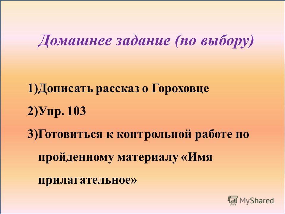 Домашнее задание (по выбору) 1)Дописать рассказ о Гороховце 2)Упр. 103 3)Готовиться к контрольной работе по пройденному материалу «Имя прилагательное»