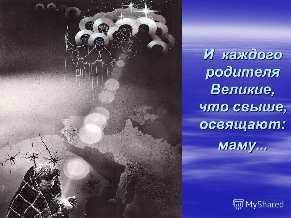 И каждого родителя Великие, что свыше, освящают: маму...