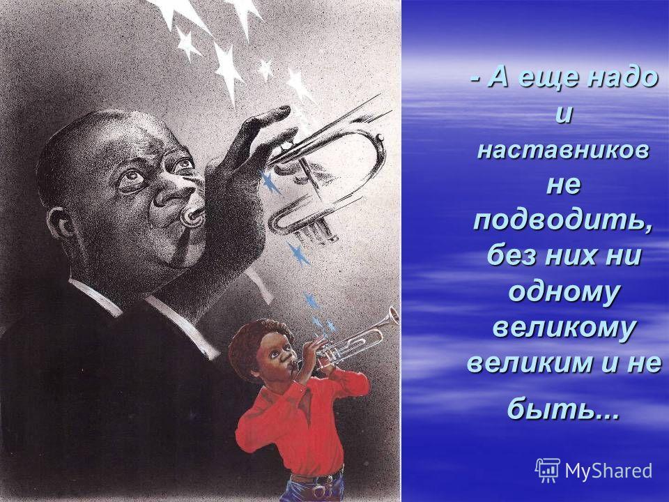 - А еще надо и наставников не подводить, без них ни одному великому великим и не быть...