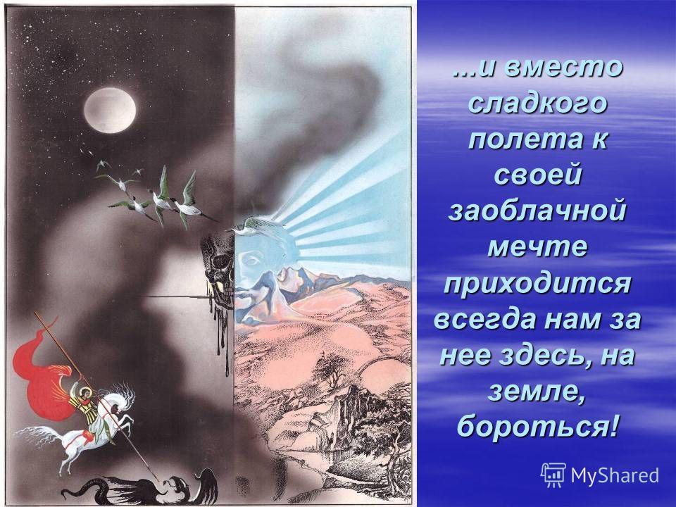 ...и вместо сладкого полета к своей заоблачной мечте приходится всегда нам за нее здесь, на земле, бороться!