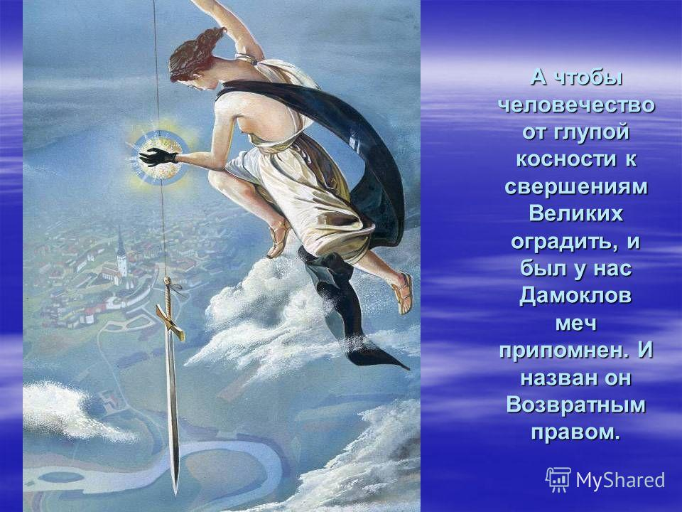 А чтобы человечество от глупой косности к свершениям Великих оградить, и был у нас Дамоклов меч припомнен. И назван он Возвратным правом.