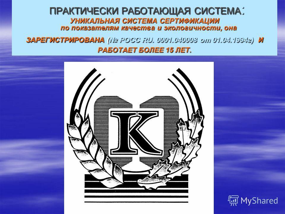 ПРАКТИЧЕСКИ РАБОТАЮЩАЯ СИСТЕМА : УНИКАЛЬНАЯ СИСТЕМА СЕРТИФИКАЦИИ по показателям качества и экологичности, она ЗАРЕГИСТРИРОВАНА ( РОСС RU. 0001.040008 от 01.04.1994 г) И РАБОТАЕТ БОЛЕЕ 15 ЛЕТ. ПРАКТИЧЕСКИ РАБОТАЮЩАЯ СИСТЕМА : УНИКАЛЬНАЯ СИСТЕМА СЕРТИФ