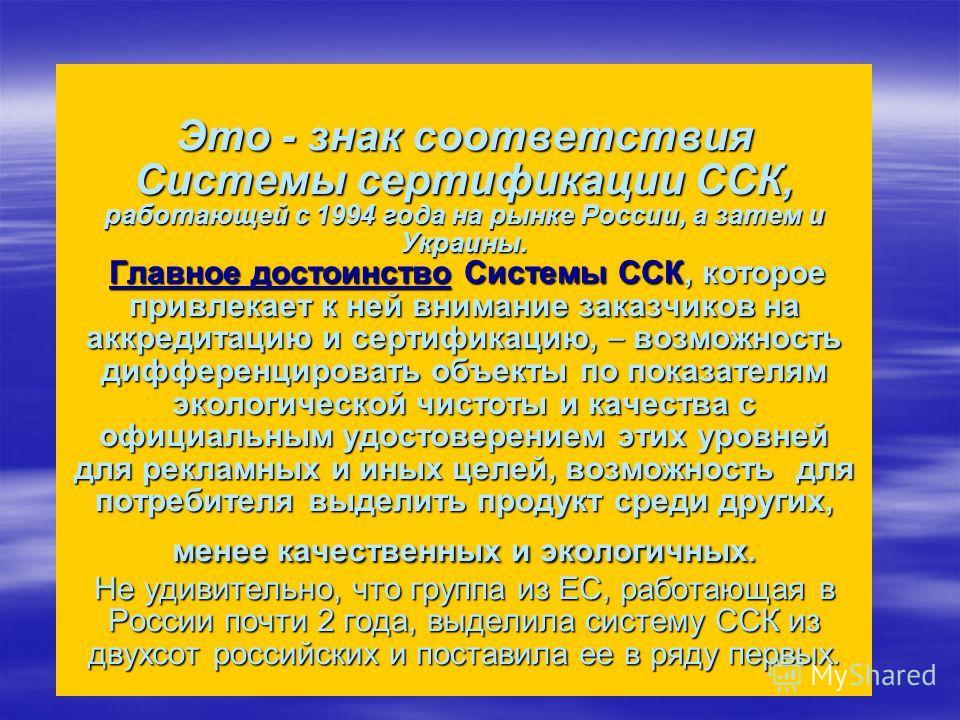 Это - знак соответствия Системы сертификации ССК, работающей с 1994 года на рынке России, а затем и Украины. Главное достоинство Системы ССК, которое привлекает к ней внимание заказчиков на аккредитацию и сертификацию, возможность дифференцировать об