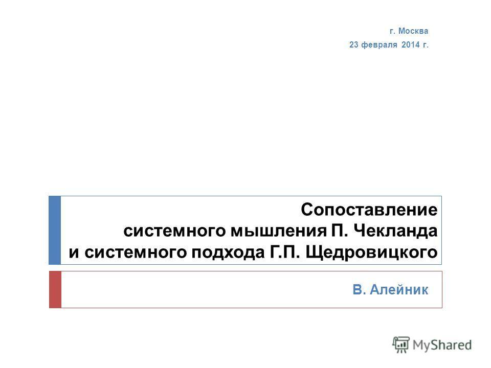 Сопоставление системного мышления П. Чекланда и системного подхода Г.П. Щедровицкого В. Алейник г. Москва 23 февраля 2014 г.