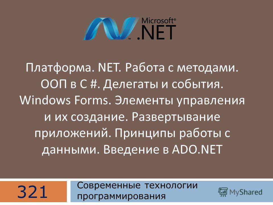 Платформа. NET. Работа с методами. ООП в C #. Делегаты и события. Windows Forms. Элементы управления и их создание. Развертывание приложений. Принципы работы с данными. Введение в ADO.NET 321 Современные технологии программирования