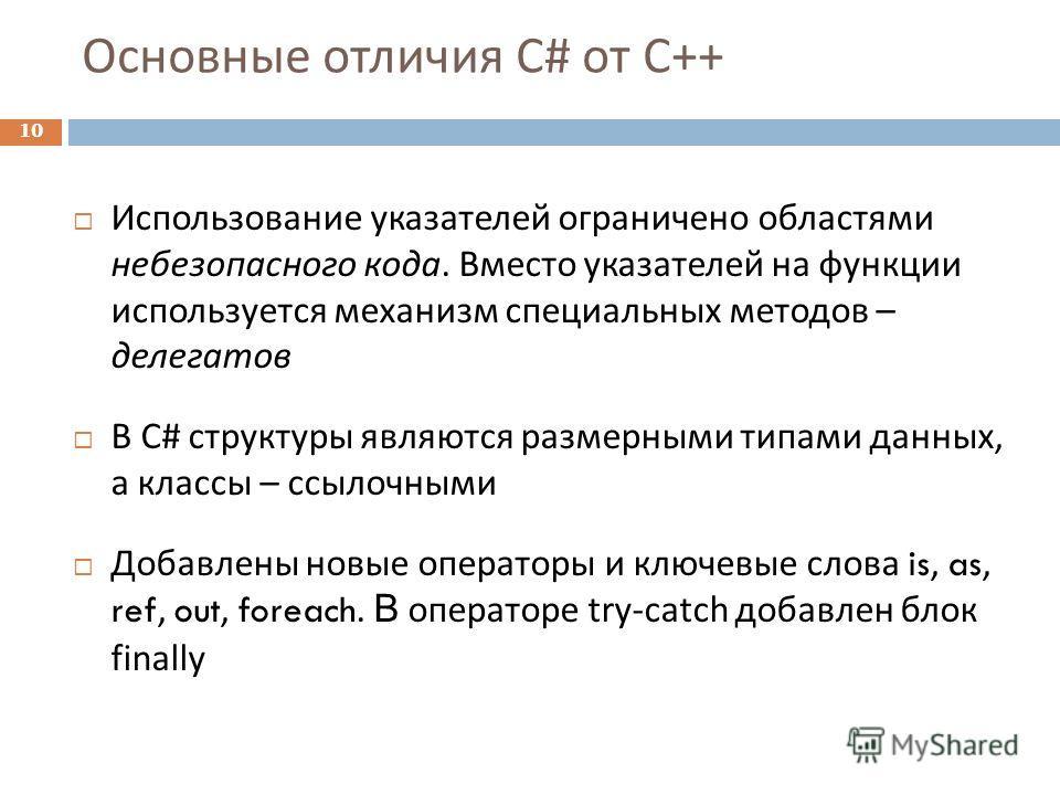 Основные отличия C# от C++ 10 Использование указателей ограничено областями небезопасного кода. Вместо указателей на функции используется механизм специальных методов – делегатов В С # структуры являются размерными типами данных, а классы – ссылочным