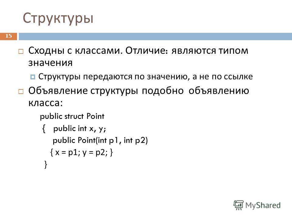Структуры 15 Сходны с классами. Отличие : являются типом значения Структуры передаются по значению, а не по ссылке Объявление структуры подобно объявлению класса : public struct Point { public int x, y; public Point(int p1, int p2) { x = p1; y = p2;