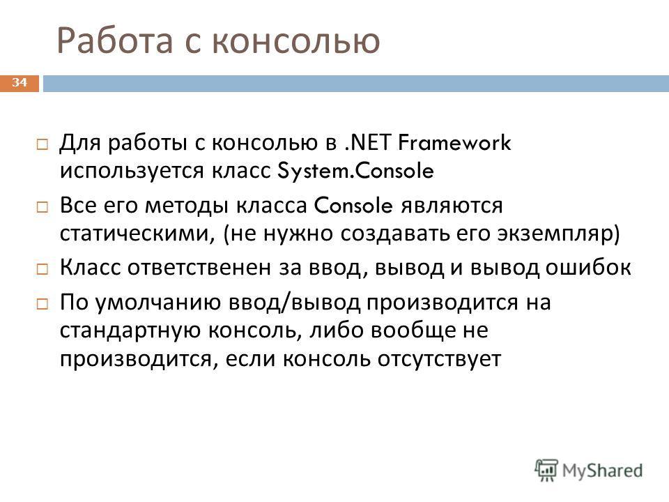 Работа с консолью 34 Для работы с консолью в.NET Framework используется класс System.Console Все его методы класса Console являются статическими, ( не нужно создавать его экземпляр ) Класс ответственен за ввод, вывод и вывод ошибок По умолчанию ввод