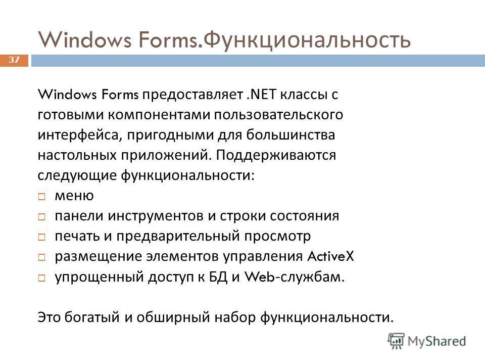 37 Windows Forms. Функциональность Windows Forms предоставляет.NET классы с готовыми компонентами пользовательского интерфейса, пригодными для большинства настольных приложений. Поддерживаются следующие функциональности : меню панели инструментов и с