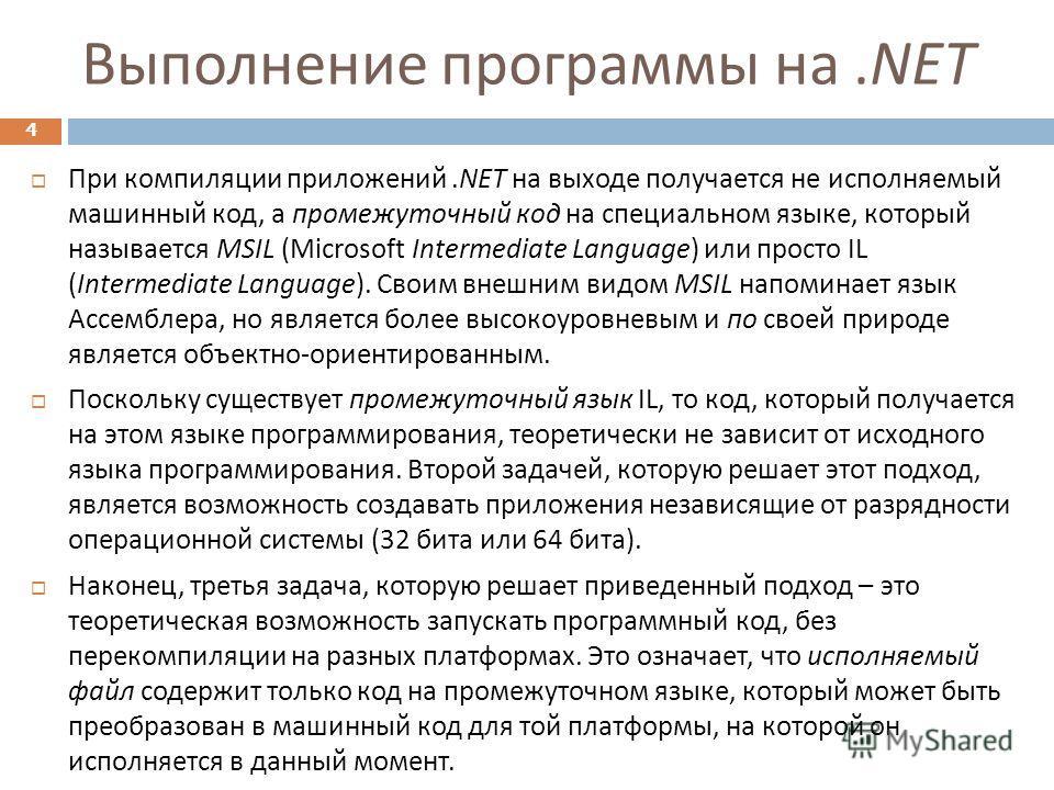 Выполнение программы на.NET 4 При компиляции приложений.NET на выходе получается не исполняемый машинный код, а промежуточный код на специальном языке, который называется MSIL (Microsoft Intermediate Language) или просто IL (Intermediate Language). С