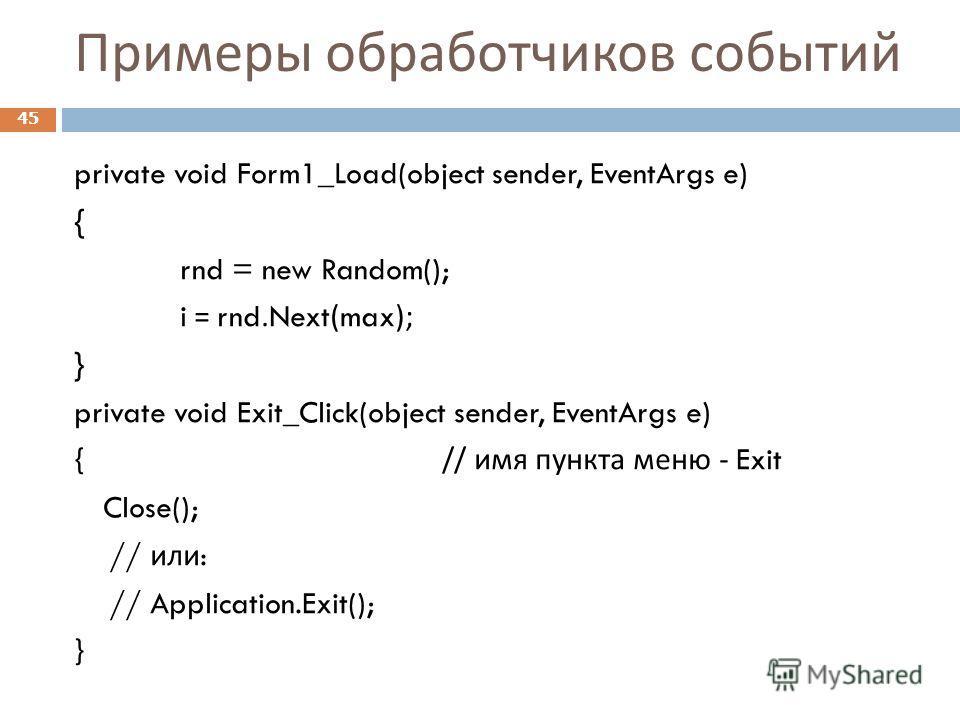 Примеры обработчиков событий private void Form1_Load(object sender, EventArgs e) { rnd = new Random(); i = rnd.Next(max); } private void Exit_Click(object sender, EventArgs e) { // имя пункта меню - Exit Close(); // или : // Application.Exit(); } 45