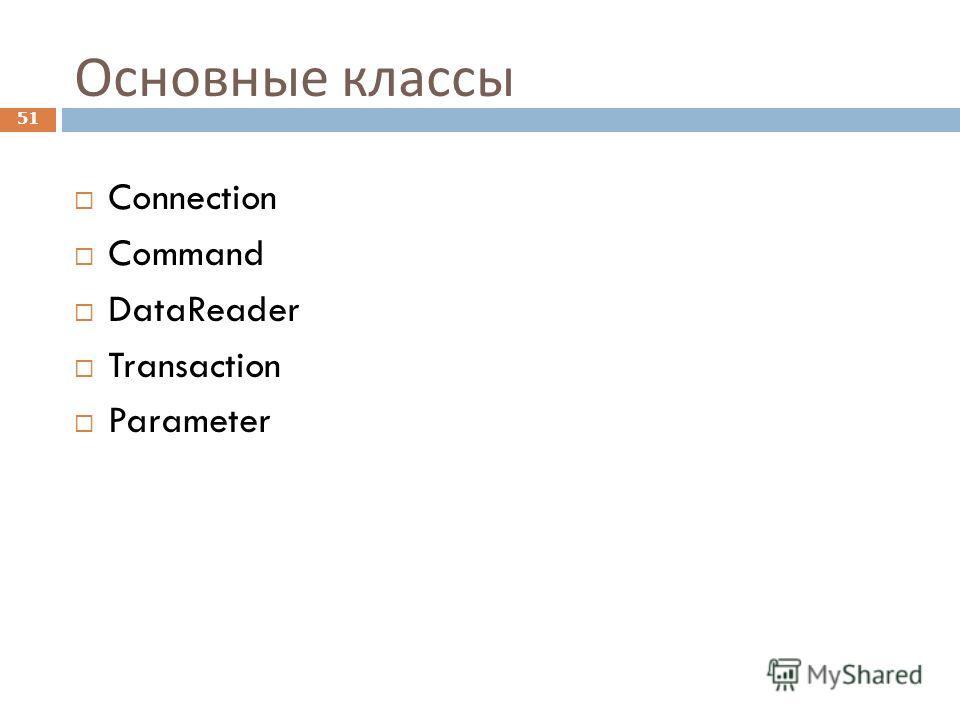 Основные классы Connection Command DataReader Transaction Parameter 51