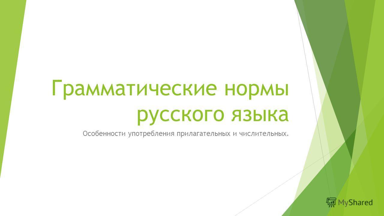 Грамматические нормы русского языка Особенности употребления прилагательных и числительных.