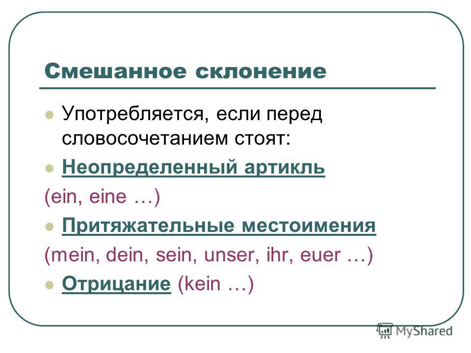 Смешанное склонение Употребляется, если перед словосочетанием стоят: Неопределенный артикль (ein, eine …) Притяжательные местоимения (mein, dein, sein, unser, ihr, euer …) Отрицание (kein …)