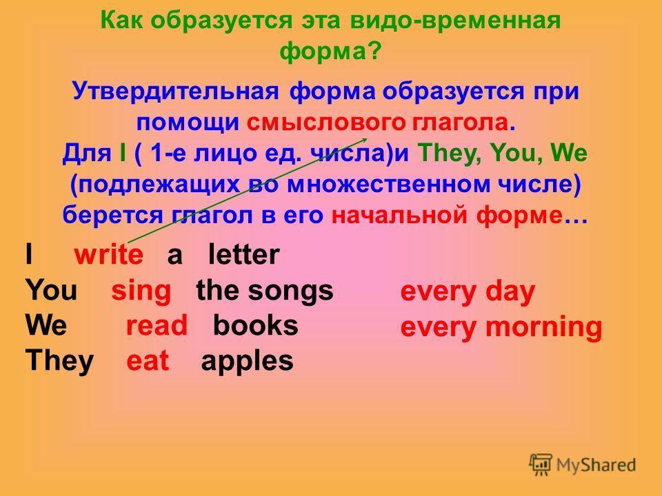 Как образуется эта видо-временная форма? Утвердительная форма образуется при помощи смыслового глагола. Для I ( 1-е лицо ед. числа)и They, You, We (подлежащих во множественном числе) берется глагол в его начальной форме… I write a letter You sing the