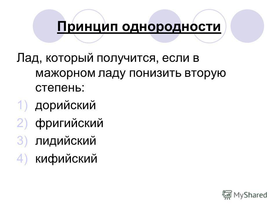 Принцип однородности Лад, который получится, если в мажорном ладу понизить вторую степень: 1)дорийский 2)фригийский 3)лидийский 4)кифийский
