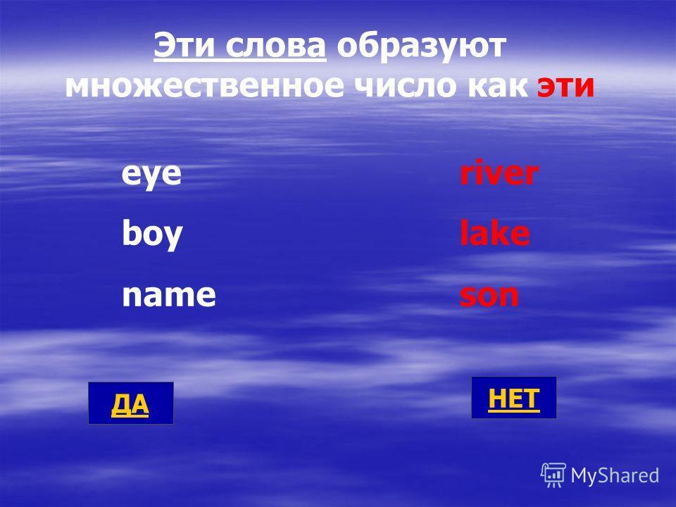 Эти слова образуют множественное число как эти eyeriver boy lake name son ДА НЕТ