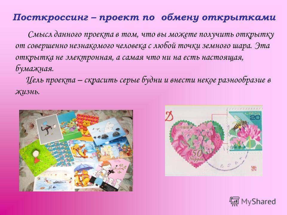Посткроссинг – проект по обмену открытками Смысл данного проекта в том, что вы можете получить открытку от совершенно незнакомого человека с любой точки земного шара. Эта открытка не электронная, а самая что ни на есть настоящая, бумажная. Цель проек