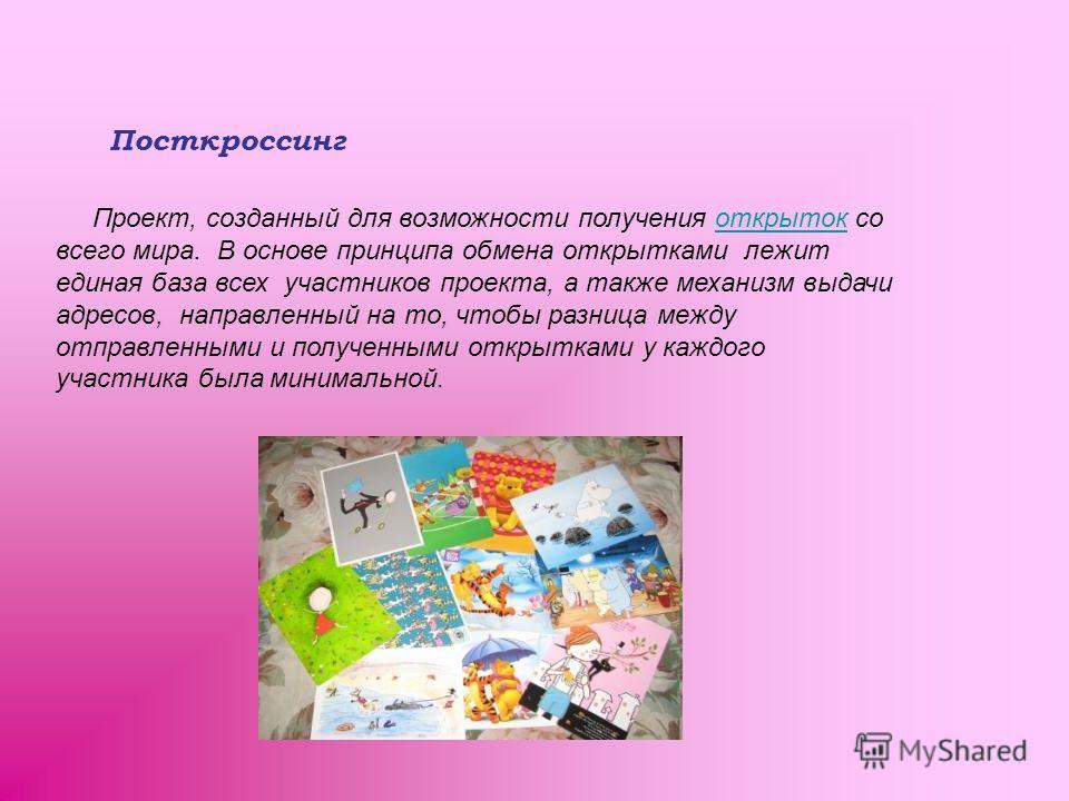 Посткроссинг Проект, созданный для возможности получения открыток сооткрыток всего мира. В основе принципа обмена открытками лежит единая база всех участников проекта, а также механизм выдачи адресов, направленный на то, чтобы разница между отправлен