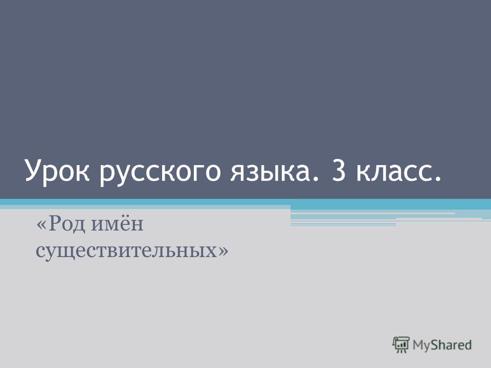 Урок русского языка. 3 класс. «Род имён существительных»