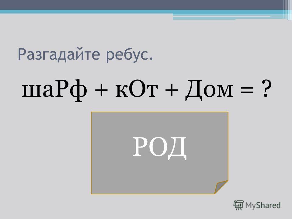 Разгадайте ребус. ша Рф + к От + Дом = ? РОД
