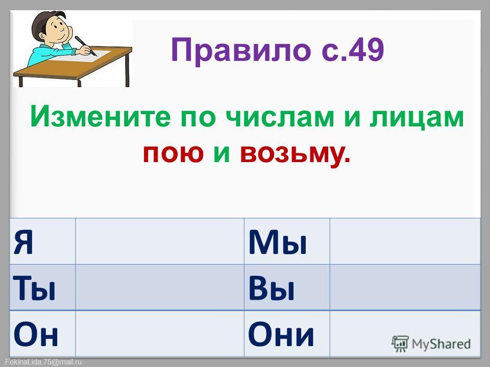 FokinaLida.75@mail.ru Я Мы Ты Вы Он Они Измените по числам и лицам пою и возьму. Правило с.49