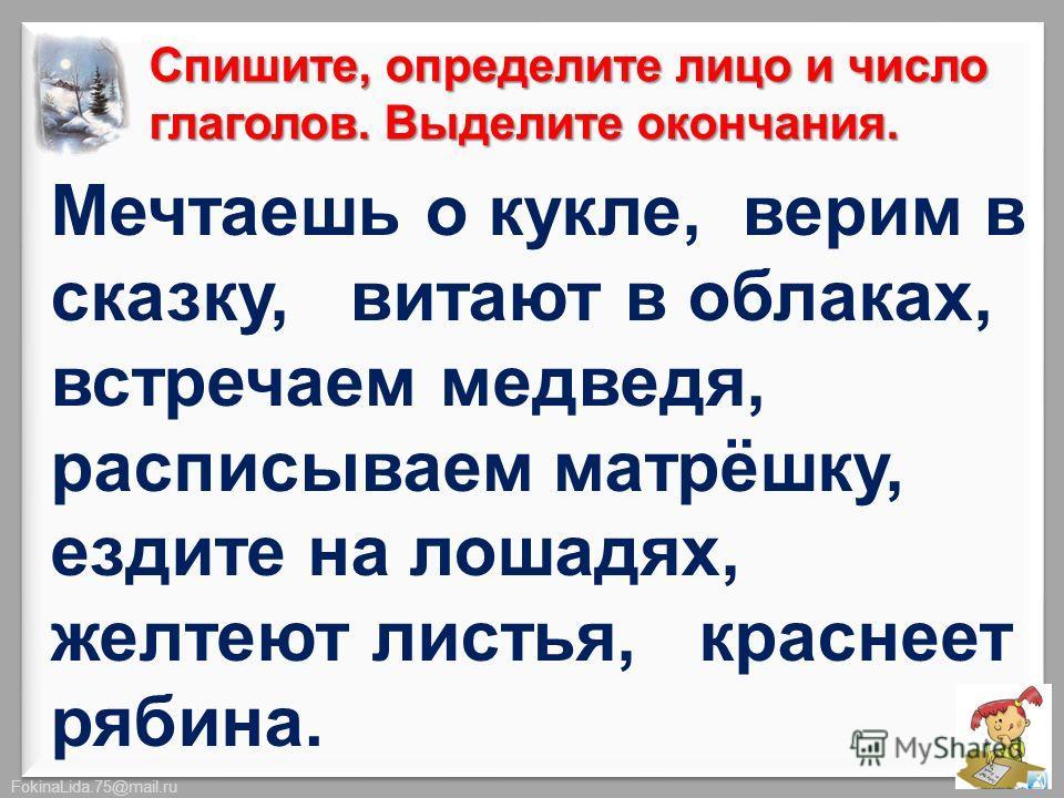 FokinaLida.75@mail.ru Спишите, определите лицо и число глаголов. Выделите окончания. Мечтаешь о кукле, верим в сказку, витают в облаках, встречаем медведя, расписываем матрёшку, ездите на лошадях, желтеют листья, краснеет рябина.