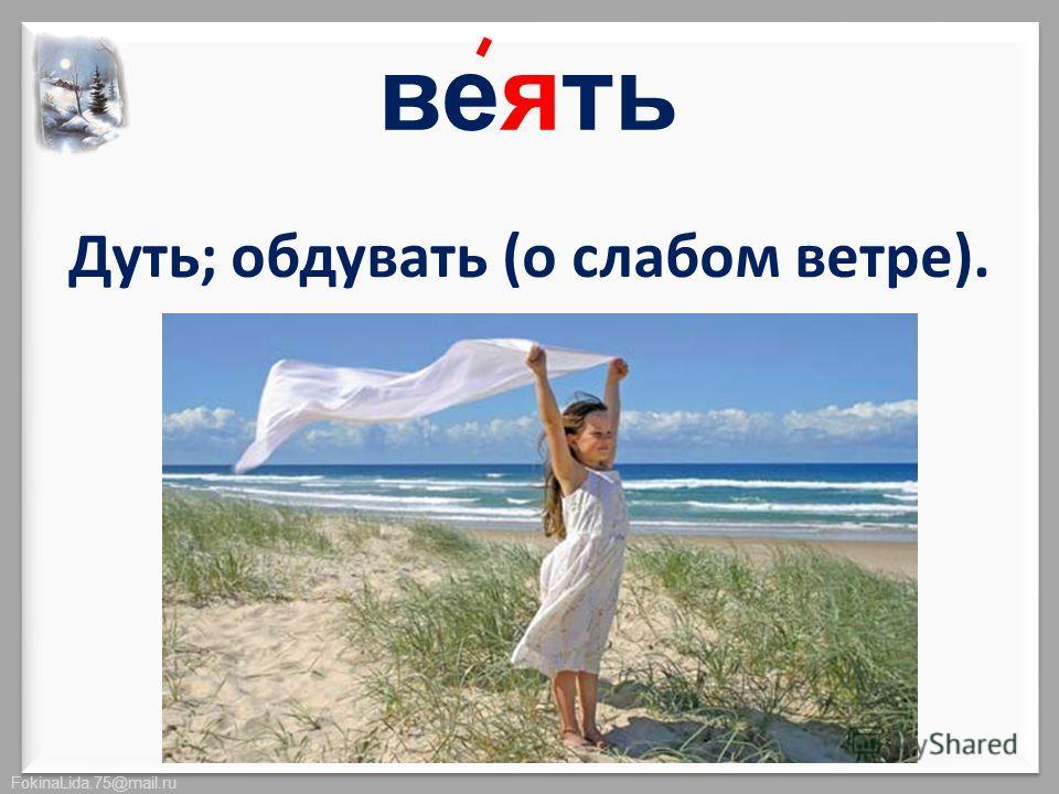 FokinaLida.75@mail.ru Дуть; обдувать (о слабом ветре). веять