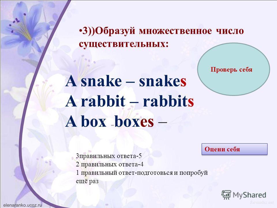 3))Образуй множественное число существительных: A snake – snakes A rabbit – rabbits A box – boxes – Проверь себя 3 правильных ответа-5 2 правильных ответа-4 1 правильный ответ-подготовься и попробуй ещё раз Оцени себя