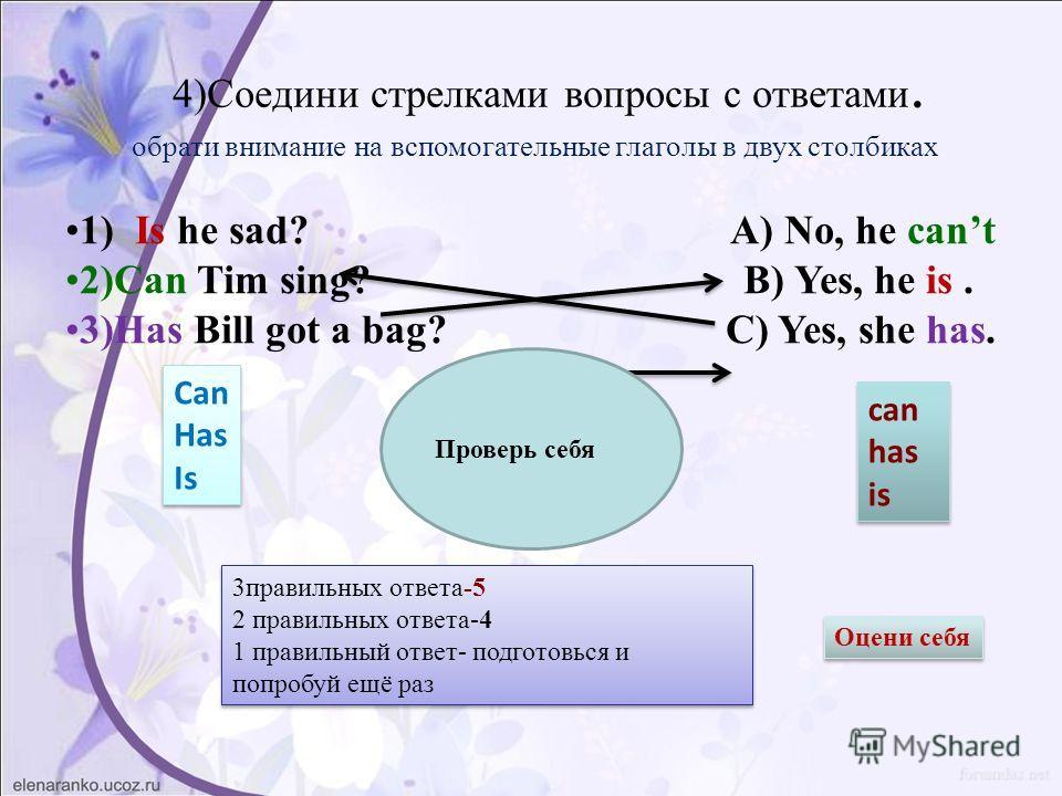 4)Соедини стрелками вопросы с ответами. 1) Is he sad? A) No, he cant 2)Can Tim sing? B) Yes, he is. 3)Has Bill got a bag? C) Yes, she has. Проверь себя обрати внимание на вспомогательные глаголы в двух столбиках Can Has Is Can Has Is can has is can h