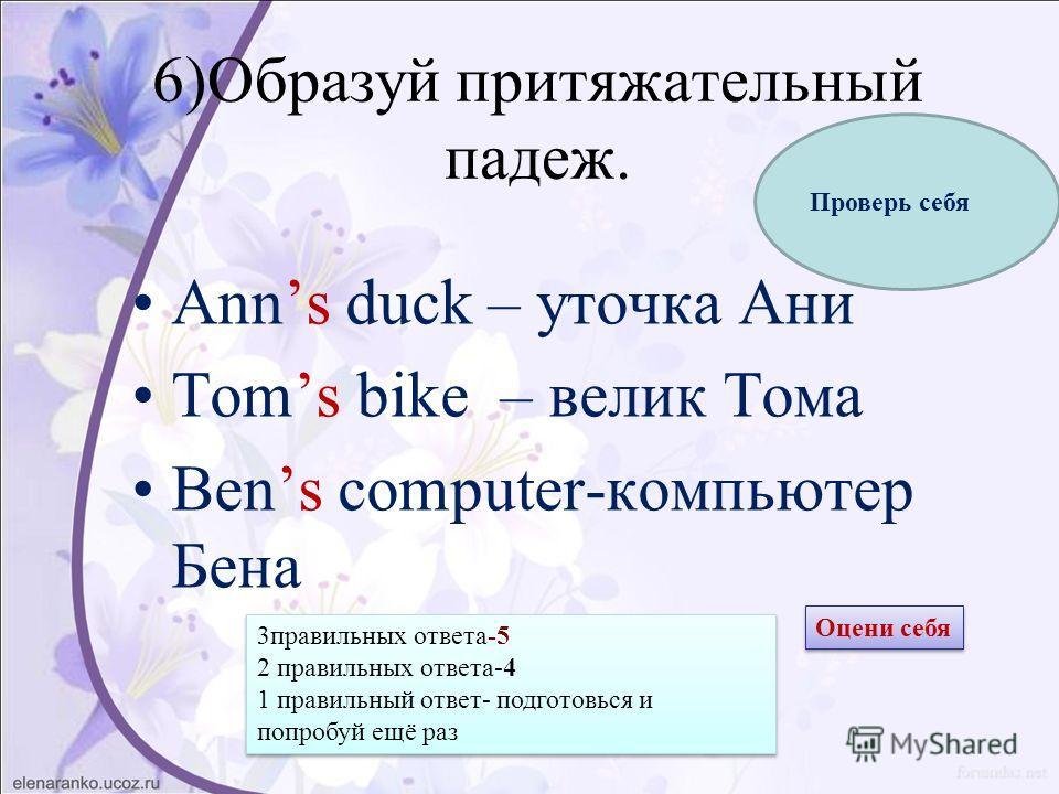 6)Образуй притяжательный падеж. Anns duck – уточка Ани Тоms bike – велик Тома Bens computer-компьютер Бена Проверь себя Оцени себя 3 правильных ответа-5 2 правильных ответа-4 1 правильный ответ- подготовься и попробуй ещё раз 3 правильных ответа-5 2