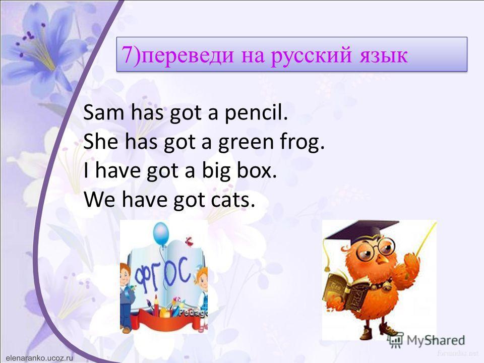 Sam has got a pencil. She has got a green frog. I have got a big box. We have got cats. 7)переведи на русский язык