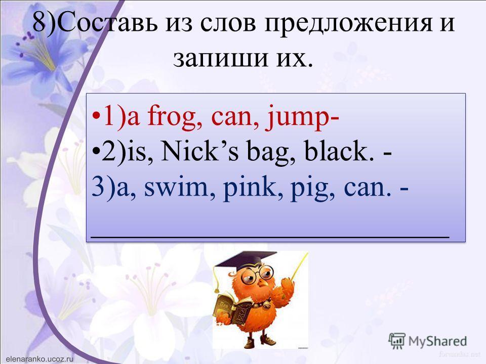 8)Составь из слов предложения и запиши их. 1)a frog, can, jump- 2)is, Nicks bag, black. - 3)a, swim, pink, pig, can. - ________________________ 1)a frog, can, jump- 2)is, Nicks bag, black. - 3)a, swim, pink, pig, can. - ________________________