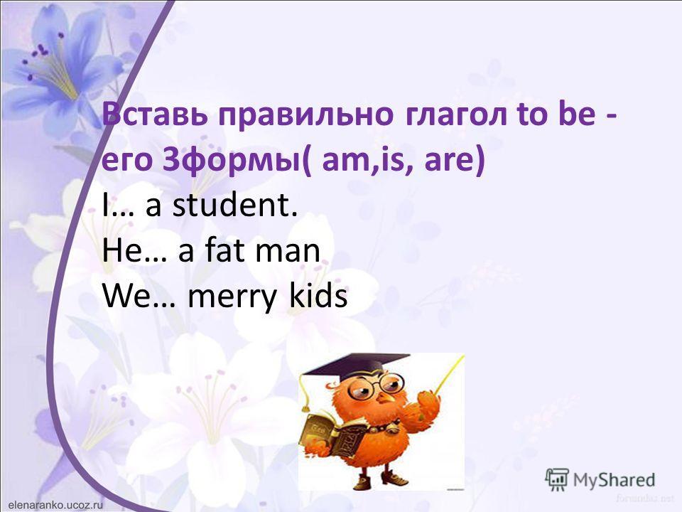 Вставь правильно глагол to be - его 3 формы( am,is, are) I… a student. He… a fat man We… merry kids