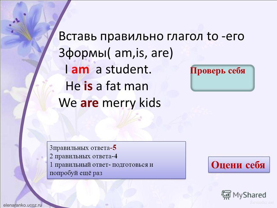 Вставь правильно глагол to -его 3 формы( am,is, are) I am a student. Проверь себя He is a fat man We are merry kids 3 правильных ответа -5 2 правильных ответа-4 1 правильный ответ- подготовься и попробуй ещё раз 3 правильных ответа -5 2 правильных от