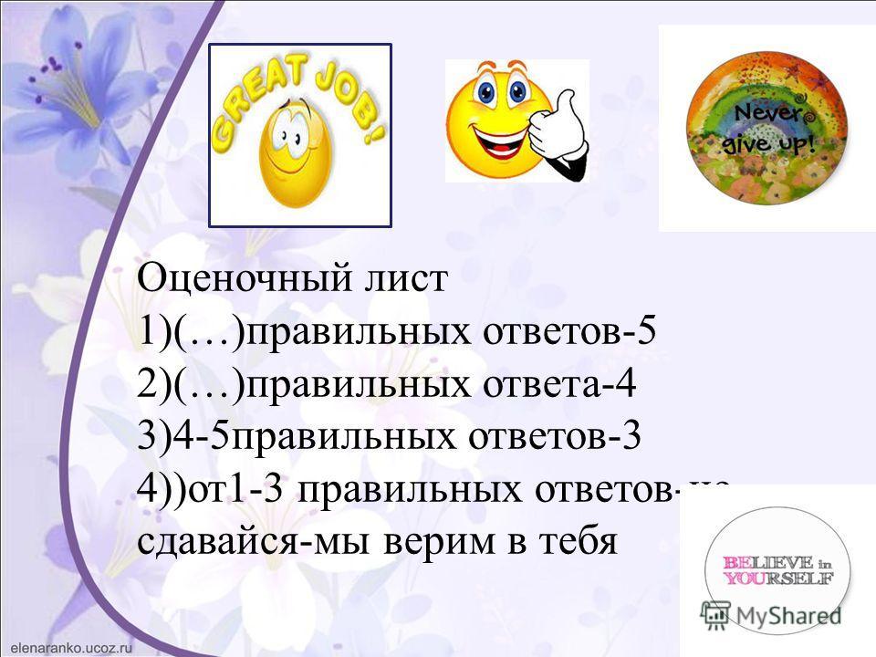 Оценочный лист 1)(…)правильных ответов-5 2)(…)правильных ответа-4 3)4-5 правильных ответов-3 4))от 1-3 правильных ответов-не сдавайся-мы верим в тебя