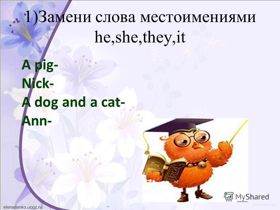 1)Замени слова местоимениями he,she,they,it A pig- Nick- A dog and a cat- Ann-