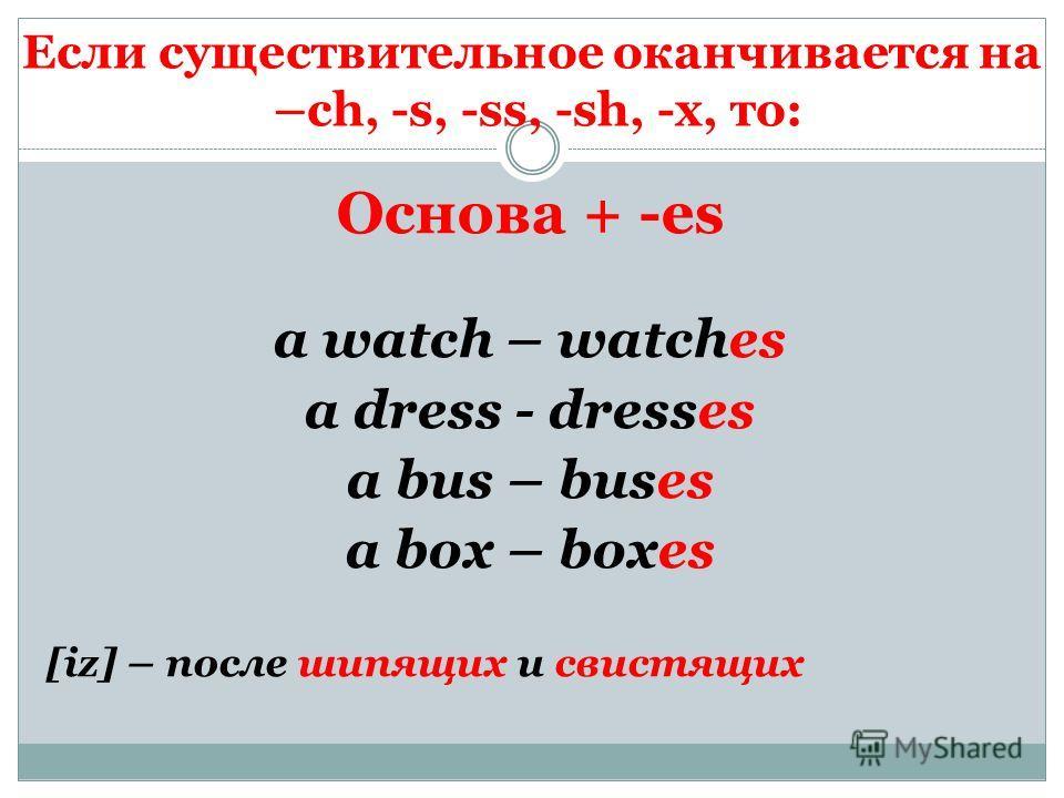 Если существительное оканчивается на –ch, -s, -ss, -sh, -x, то: Основа + -es a watch – watches a dress - dresses a bus – buses a box – boxes [iz] – после шипящих и свистящих