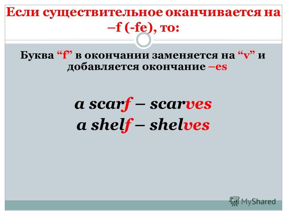 Если существительное оканчивается на –f (-fe), то: Буква f в окончании заменяется на v и добавляется окончание –es a scarf – scarves a shelf – shelves