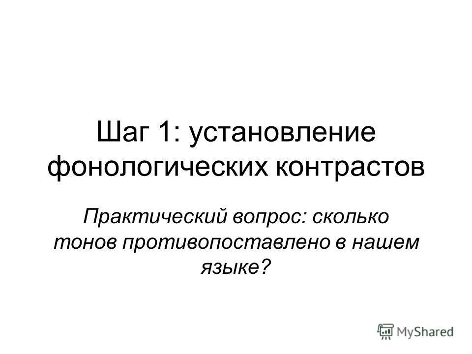 Шаг 1: установление фонологических контрастов Практический вопрос: сколько тонов противопоставлено в нашем языке?